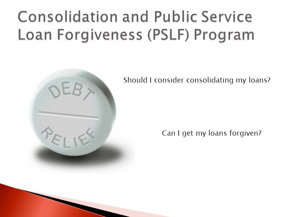 Should I consider consolidating my loans Can I get my loans forgiven