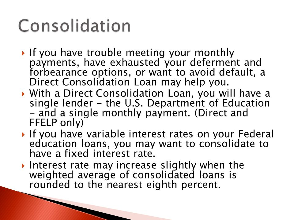  If you have trouble meeting your monthly payments, have exhausted your deferment and forbearance options, or want to avoid default, a Direct Consolidation Loan may help you.