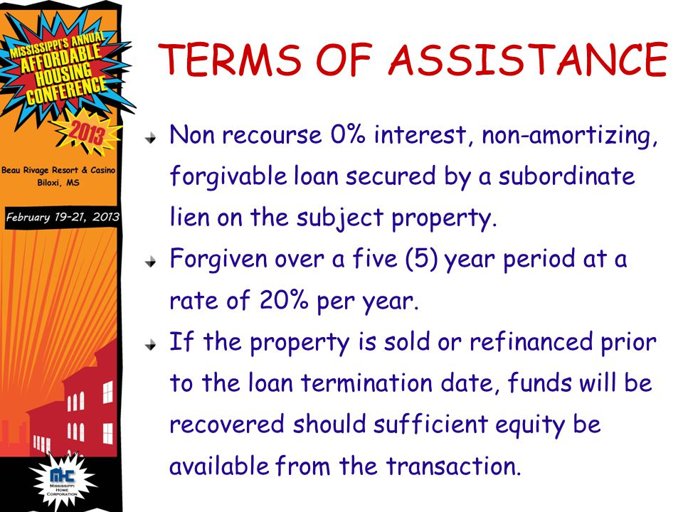 TERMS OF ASSISTANCE Non recourse 0% interest, non-amortizing, forgivable loan secured by a subordinate lien on the subject property.