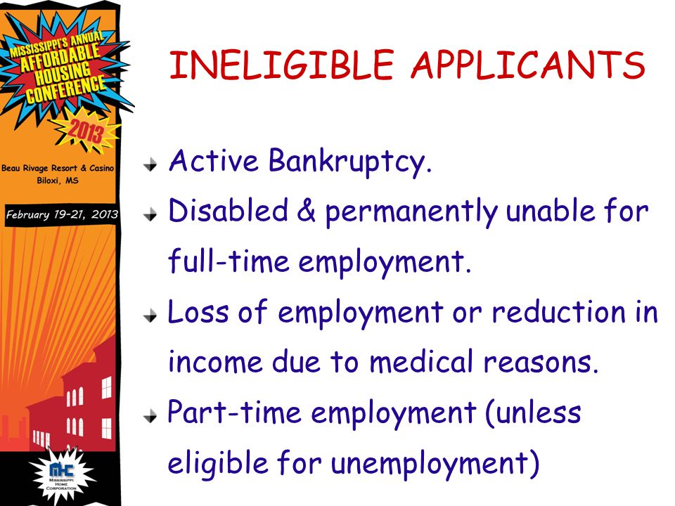 INELIGIBLE APPLICANTS Active Bankruptcy. Disabled & permanently unable for full-time employment.