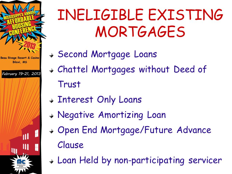 INELIGIBLE EXISTING MORTGAGES Second Mortgage Loans Chattel Mortgages without Deed of Trust Interest Only Loans Negative Amortizing Loan Open End Mortgage/Future Advance Clause Loan Held by non-participating servicer