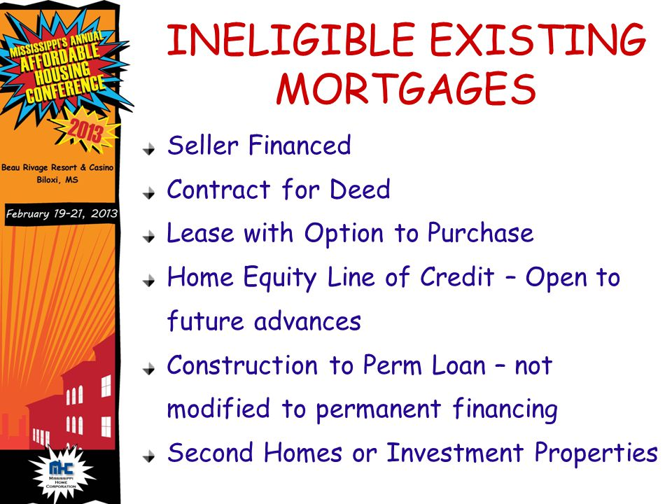 INELIGIBLE EXISTING MORTGAGES Seller Financed Contract for Deed Lease with Option to Purchase Home Equity Line of Credit – Open to future advances Construction to Perm Loan – not modified to permanent financing Second Homes or Investment Properties