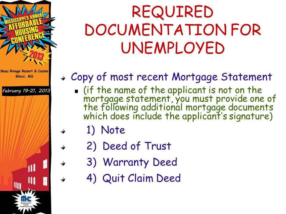 REQUIRED DOCUMENTATION FOR UNEMPLOYED Copy of most recent Mortgage Statement (if the name of the applicant is not on the mortgage statement, you must provide one of the following additional mortgage documents which does include the applicant's signature) 1) Note 2) Deed of Trust 3) Warranty Deed 4) Quit Claim Deed