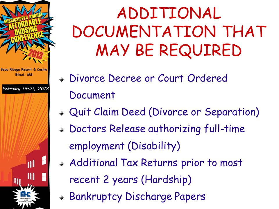 ADDITIONAL DOCUMENTATION THAT MAY BE REQUIRED Divorce Decree or Court Ordered Document Quit Claim Deed (Divorce or Separation) Doctors Release authorizing full-time employment (Disability) Additional Tax Returns prior to most recent 2 years (Hardship) Bankruptcy Discharge Papers
