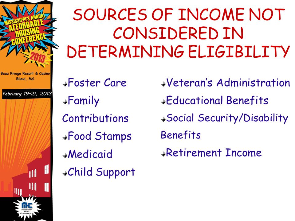 SOURCES OF INCOME NOT CONSIDERED IN DETERMINING ELIGIBILITY Foster Care Family Contributions Food Stamps Medicaid Child Support Veteran's Administration Educational Benefits Social Security/Disability Benefits Retirement Income