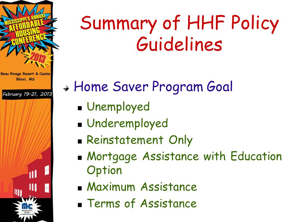Summary of HHF Policy Guidelines Home Saver Program Goal Unemployed Underemployed Reinstatement Only Mortgage Assistance with Education Option Maximum Assistance Terms of Assistance