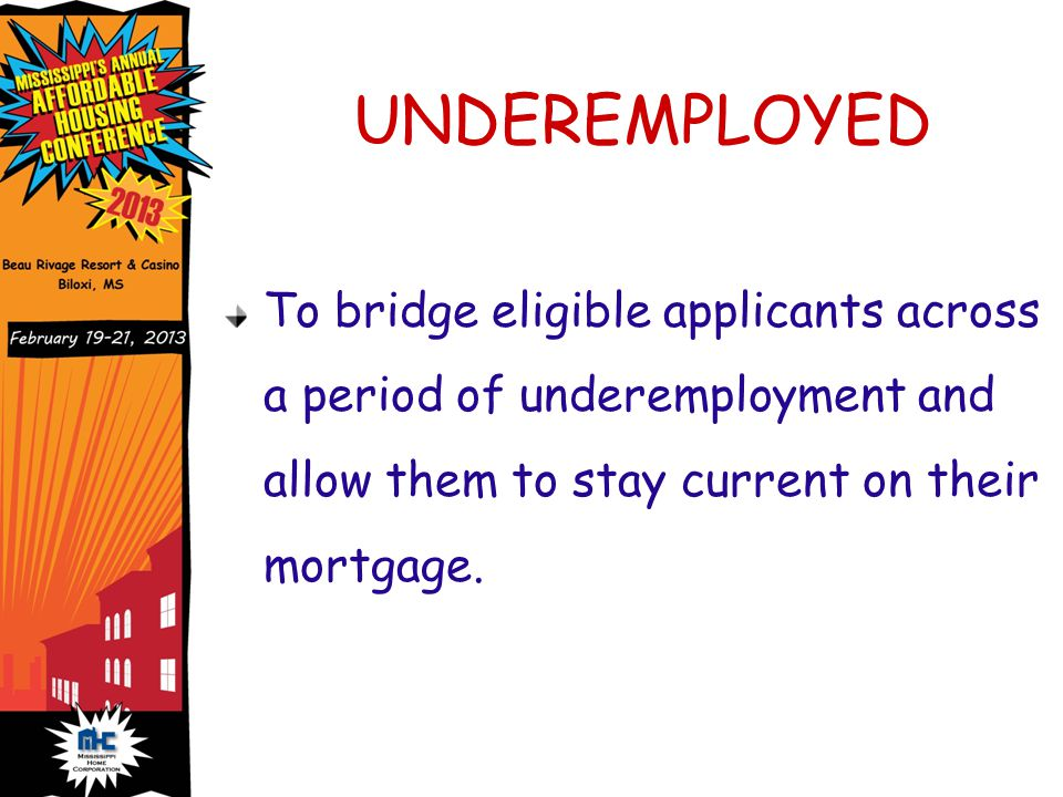 UNDEREMPLOYED To bridge eligible applicants across a period of underemployment and allow them to stay current on their mortgage.