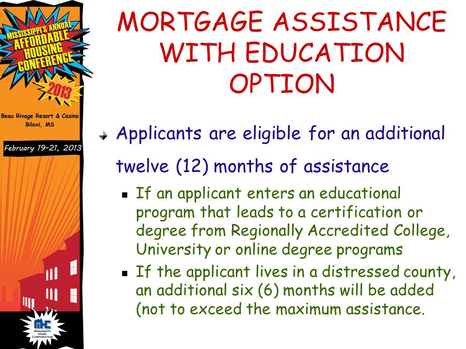 MORTGAGE ASSISTANCE WITH EDUCATION OPTION Applicants are eligible for an additional twelve (12) months of assistance If an applicant enters an educational program that leads to a certification or degree from Regionally Accredited College, University or online degree programs If the applicant lives in a distressed county, an additional six (6) months will be added (not to exceed the maximum assistance.