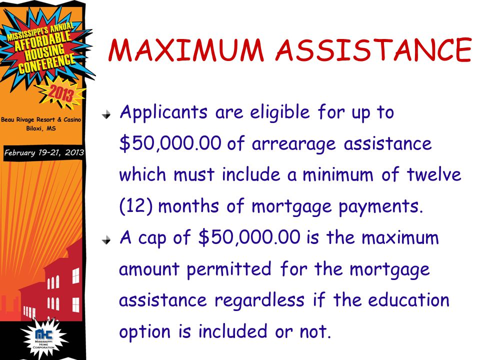 MAXIMUM ASSISTANCE Applicants are eligible for up to $50,000.00 of arrearage assistance which must include a minimum of twelve (12) months of mortgage payments.