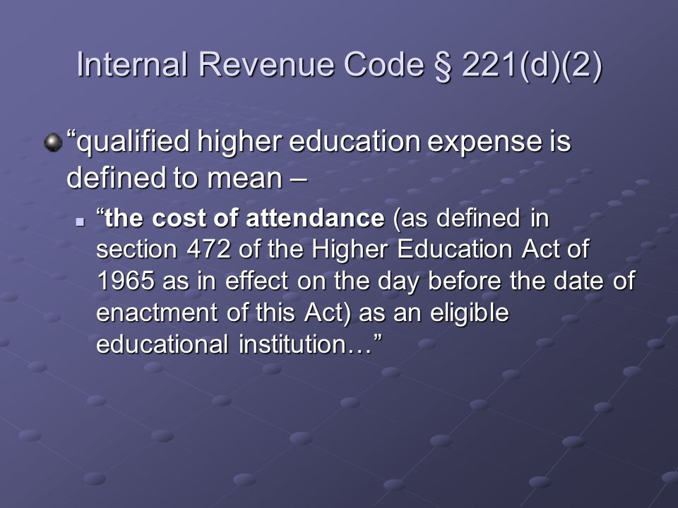 Internal Revenue Code § 221(d)(2) qualified higher education expense is defined to mean – the cost of attendance (as defined in section 472 of the Higher Education Act of 1965 as in effect on the day before the date of enactment of this Act) as an eligible educational institution… the cost of attendance (as defined in section 472 of the Higher Education Act of 1965 as in effect on the day before the date of enactment of this Act) as an eligible educational institution…