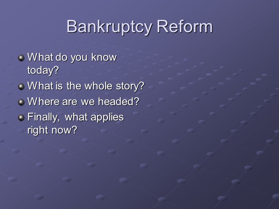 Bankruptcy Reform What do you know today. What is the whole story.