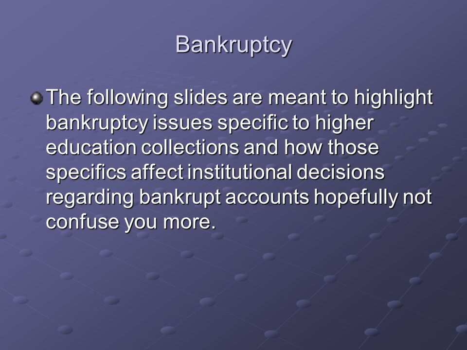 Bankruptcy The following slides are meant to highlight bankruptcy issues specific to higher education collections and how those specifics affect institutional decisions regarding bankrupt accounts hopefully not confuse you more.