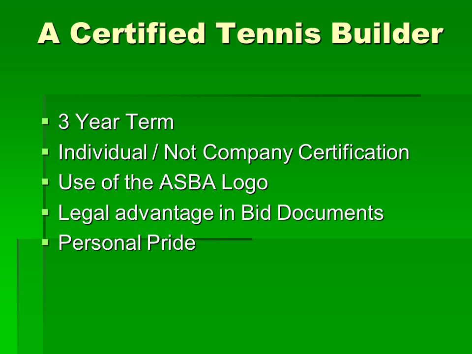 A Certified Tennis Builder  3 Year Term  Individual / Not Company Certification  Use of the ASBA Logo  Legal advantage in Bid Documents  Personal Pride
