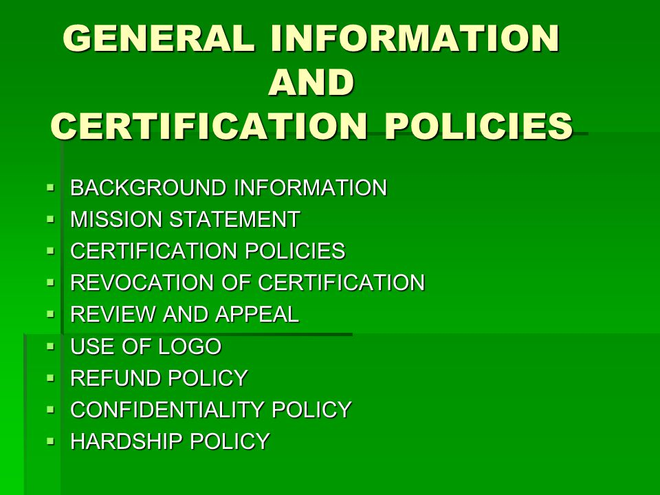 GENERAL INFORMATION AND CERTIFICATION POLICIES  BACKGROUND INFORMATION  MISSION STATEMENT  CERTIFICATION POLICIES  REVOCATION OF CERTIFICATION  REVIEW AND APPEAL  USE OF LOGO  REFUND POLICY  CONFIDENTIALITY POLICY  HARDSHIP POLICY
