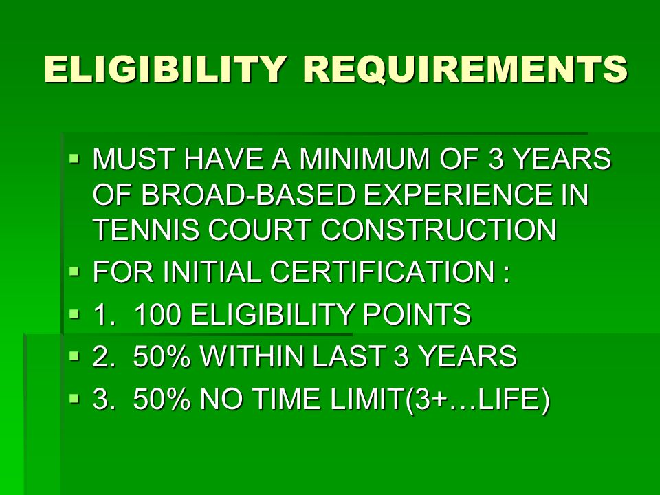 ELIGIBILITY REQUIREMENTS  MUST HAVE A MINIMUM OF 3 YEARS OF BROAD-BASED EXPERIENCE IN TENNIS COURT CONSTRUCTION  FOR INITIAL CERTIFICATION :  1.