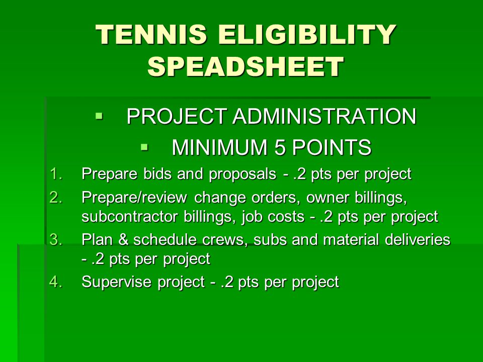 TENNIS ELIGIBILITY SPEADSHEET  PROJECT ADMINISTRATION  MINIMUM 5 POINTS 1.Prepare bids and proposals -.2 pts per project 2.Prepare/review change orders, owner billings, subcontractor billings, job costs -.2 pts per project 3.Plan & schedule crews, subs and material deliveries -.2 pts per project 4.Supervise project -.2 pts per project
