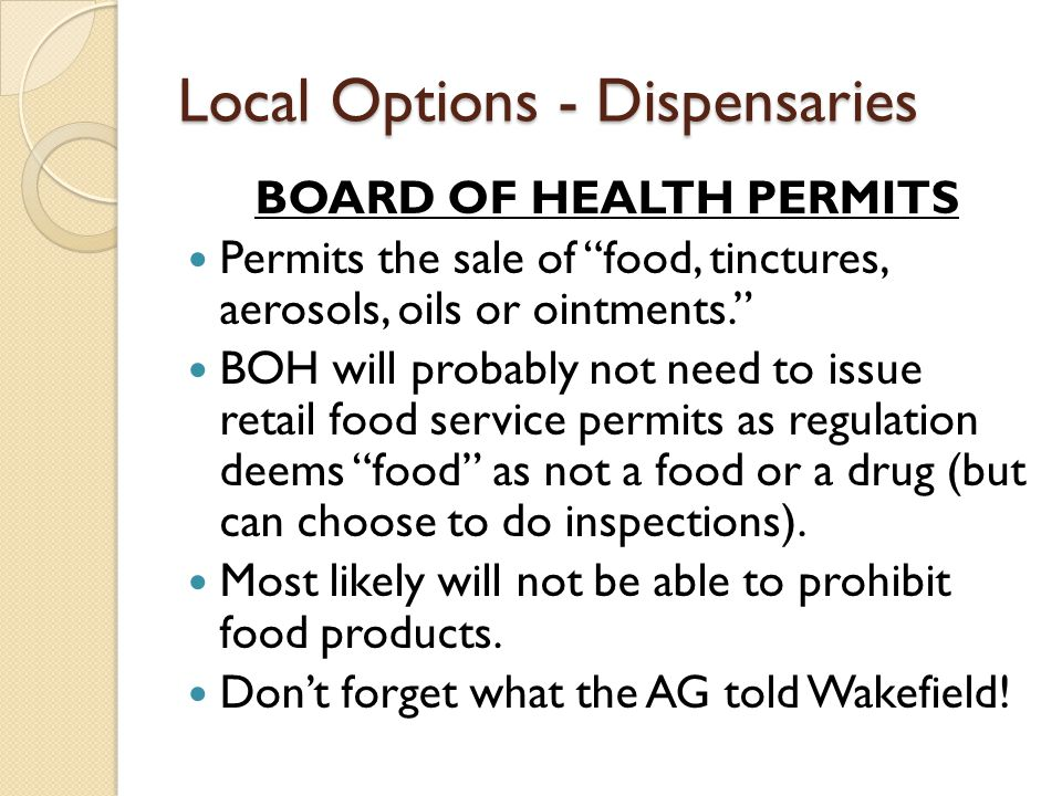 "Local Options - Dispensaries BOARD OF HEALTH PERMITS Permits the sale of ""food, tinctures, aerosols, oils or ointments."" BOH will probably not need to"