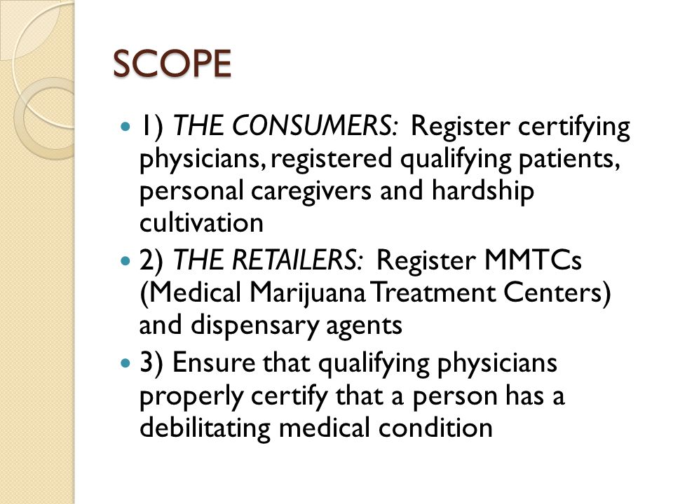 SCOPE 1) THE CONSUMERS: Register certifying physicians, registered qualifying patients, personal caregivers and hardship cultivation 2) THE RETAILERS: