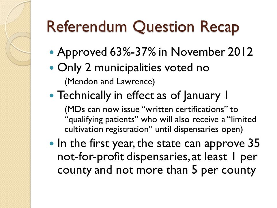Referendum Question Recap Approved 63%-37% in November 2012 Only 2 municipalities voted no (Mendon and Lawrence) Technically in effect as of January 1