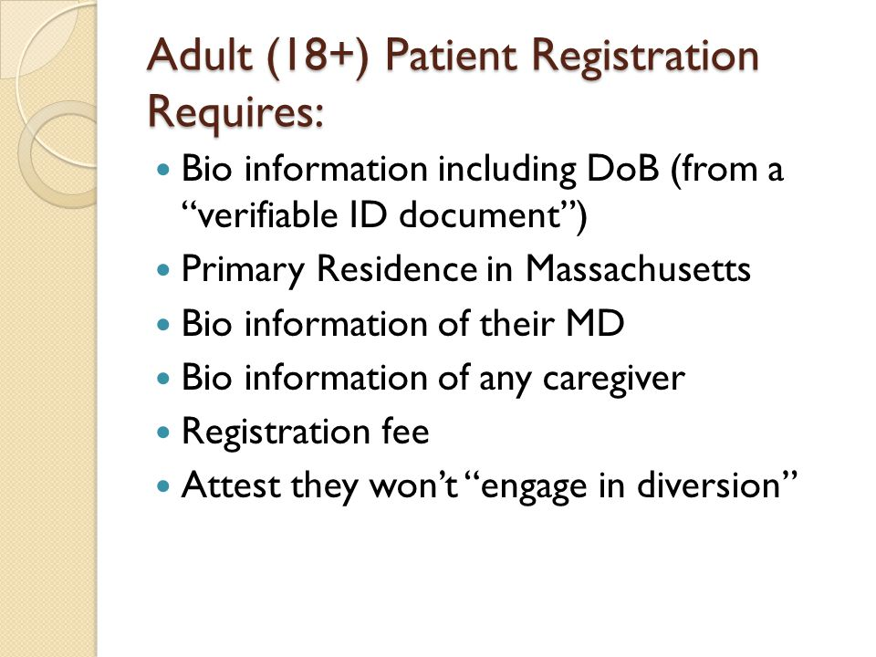 "Adult (18+) Patient Registration Requires: Bio information including DoB (from a ""verifiable ID document"") Primary Residence in Massachusetts Bio info"
