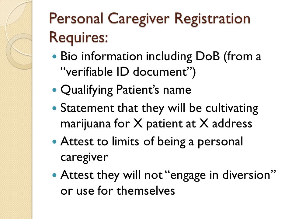"Personal Caregiver Registration Requires: Bio information including DoB (from a ""verifiable ID document"") Qualifying Patient's name Statement that the"