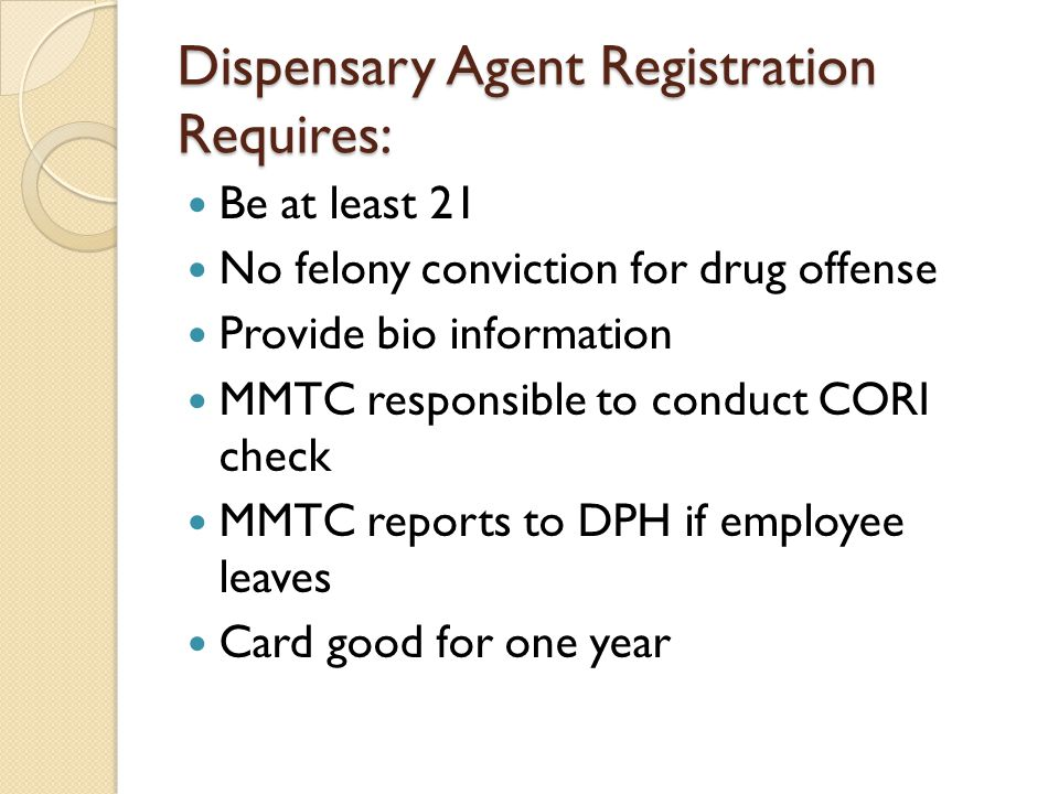 Dispensary Agent Registration Requires: Be at least 21 No felony conviction for drug offense Provide bio information MMTC responsible to conduct CORI