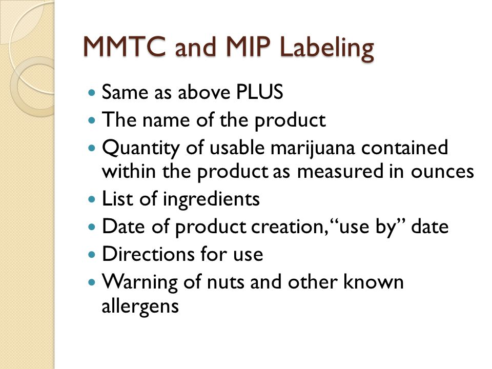 MMTC and MIP Labeling Same as above PLUS The name of the product Quantity of usable marijuana contained within the product as measured in ounces List
