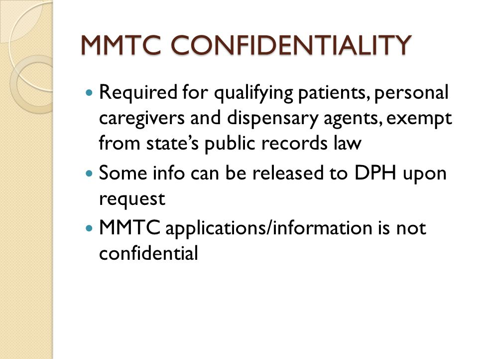 MMTC CONFIDENTIALITY Required for qualifying patients, personal caregivers and dispensary agents, exempt from state's public records law Some info can