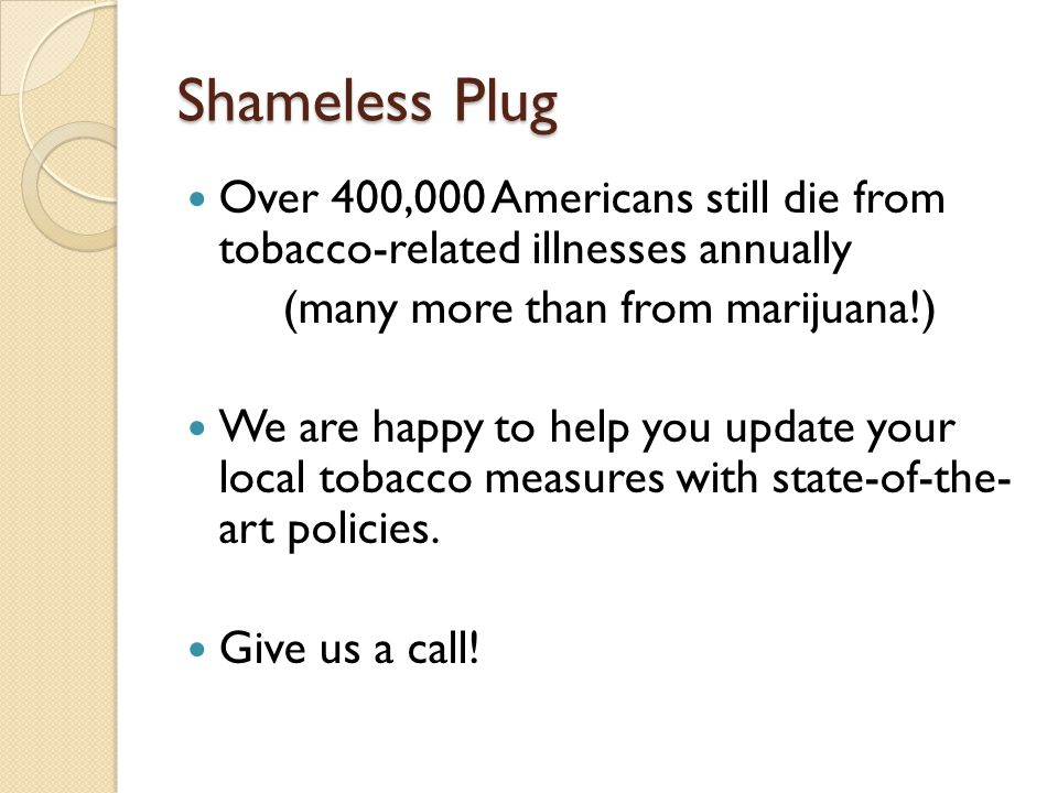 Shameless Plug Over 400,000 Americans still die from tobacco-related illnesses annually (many more than from marijuana!) We are happy to help you upda