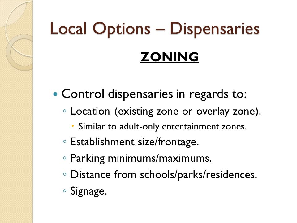 Local Options - Dispensaries SALES ORDINANCE OR BYLAW Mimic tobacco regulations to: ◦ Issue local operation licenses after meeting certain conditions and paying annual fee (i.e., same fee as liquor store license fee)..