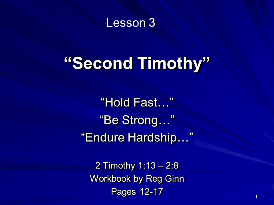 1 Second Timothy Hold Fast… Be Strong… Endure Hardship… 2 Timothy 1:13 – 2:8 Workbook by Reg Ginn Pages Hold Fast… Be Strong… Endure Hardship… 2 Timothy 1:13 – 2:8 Workbook by Reg Ginn Pages Lesson 3