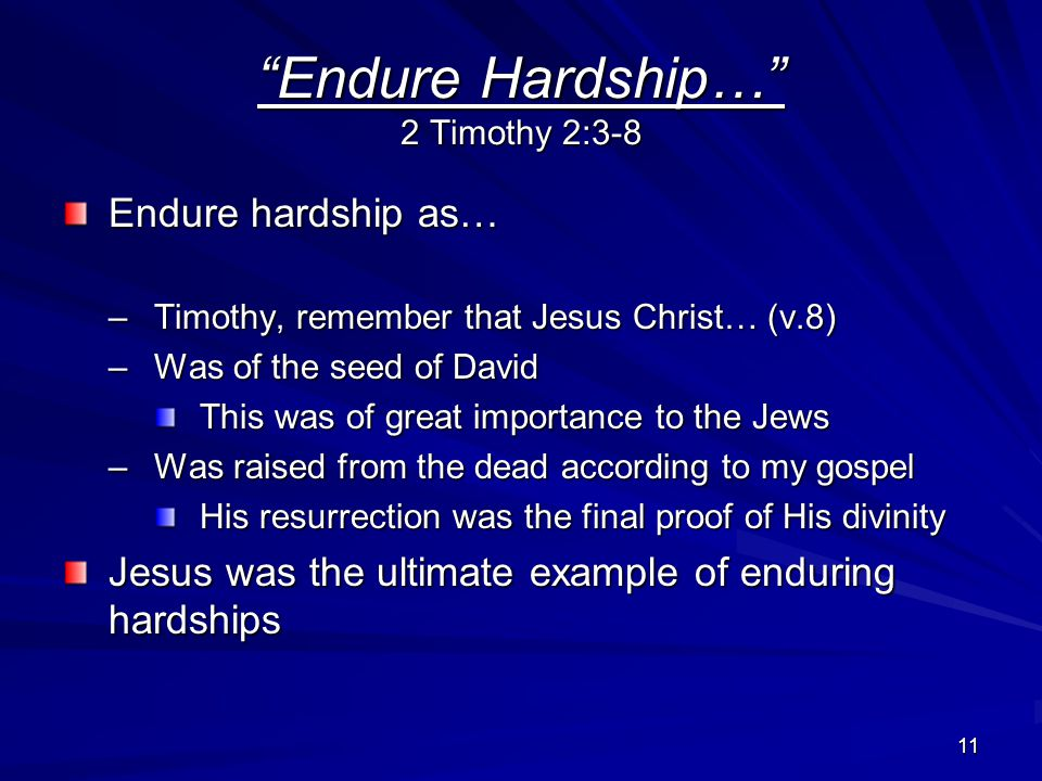 11 Endure Hardship… 2 Timothy 2:3-8 Endure hardship as… –Timothy, remember that Jesus Christ… (v.8) –Was of the seed of David This was of great importance to the Jews –Was raised from the dead according to my gospel His resurrection was the final proof of His divinity Jesus was the ultimate example of enduring hardships
