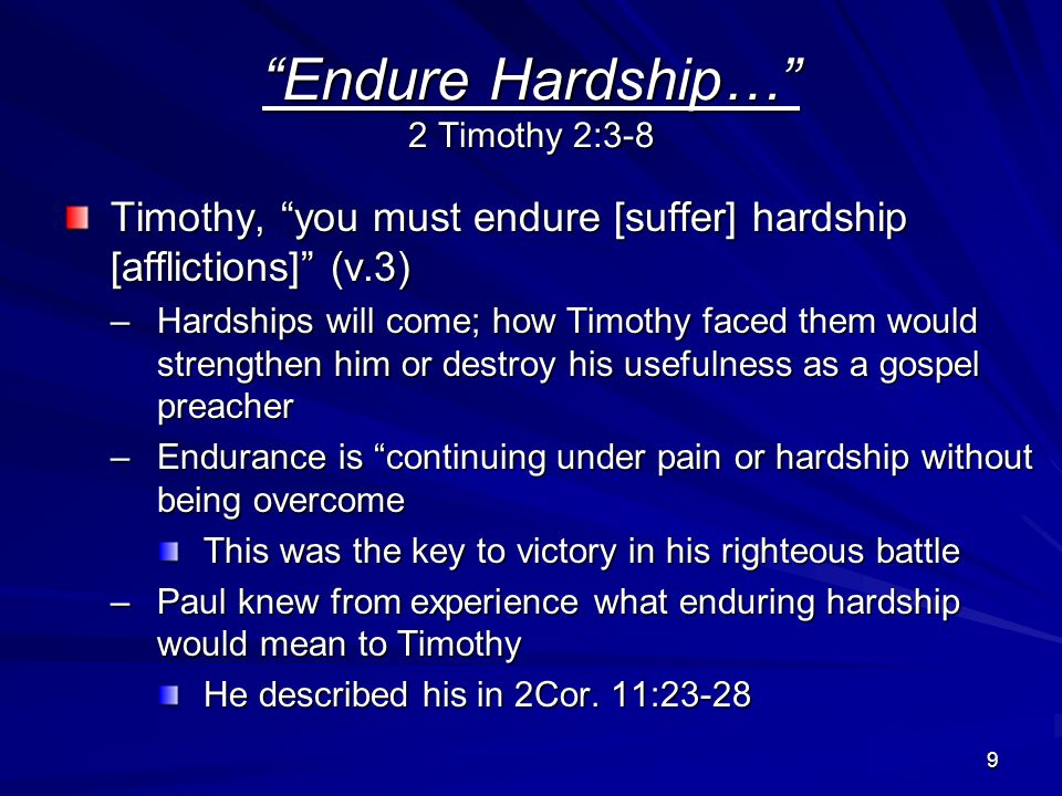 9 Endure Hardship… 2 Timothy 2:3-8 Timothy, you must endure [suffer] hardship [afflictions] (v.3) –Hardships will come; how Timothy faced them would strengthen him or destroy his usefulness as a gospel preacher –Endurance is continuing under pain or hardship without being overcome This was the key to victory in his righteous battle –Paul knew from experience what enduring hardship would mean to Timothy He described his in 2Cor.