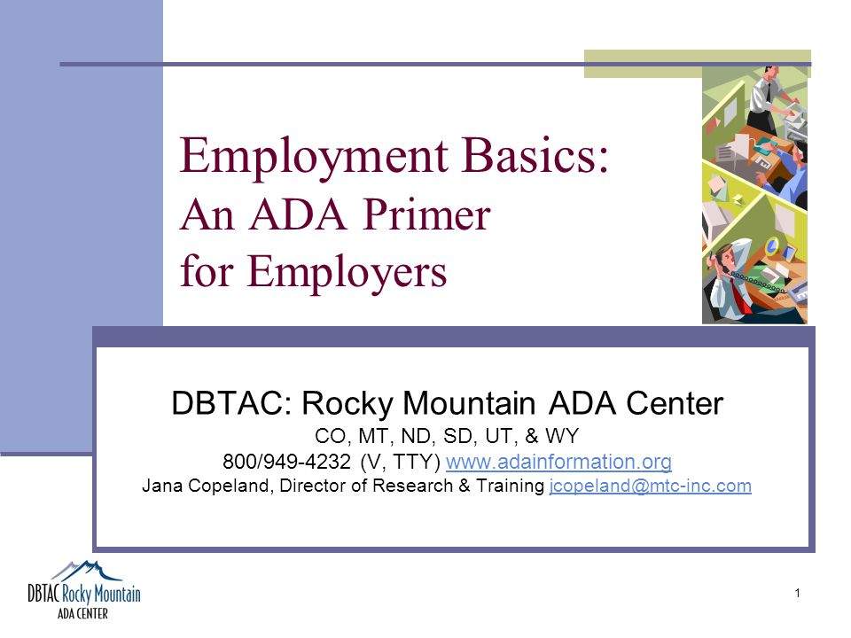 1 Employment Basics: An ADA Primer for Employers DBTAC: Rocky Mountain ADA Center CO, MT, ND, SD, UT, & WY 800/949-4232 (V, TTY) www.adainformation.orgwww.adainformation.org Jana Copeland, Director of Research & Training jcopeland@mtc-inc.comjcopeland@mtc-inc.com