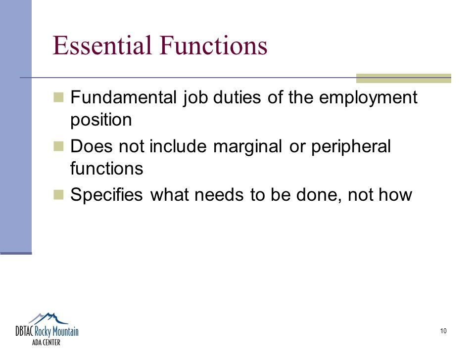 10 Essential Functions Fundamental job duties of the employment position Does not include marginal or peripheral functions Specifies what needs to be done, not how