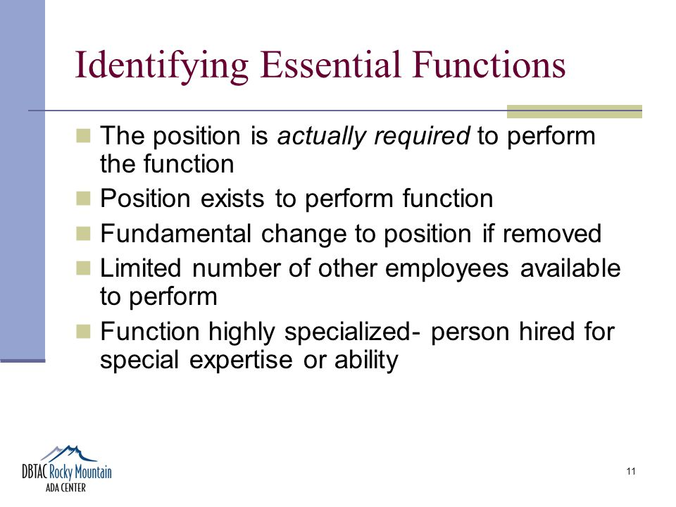 11 Identifying Essential Functions The position is actually required to perform the function Position exists to perform function Fundamental change to position if removed Limited number of other employees available to perform Function highly specialized- person hired for special expertise or ability