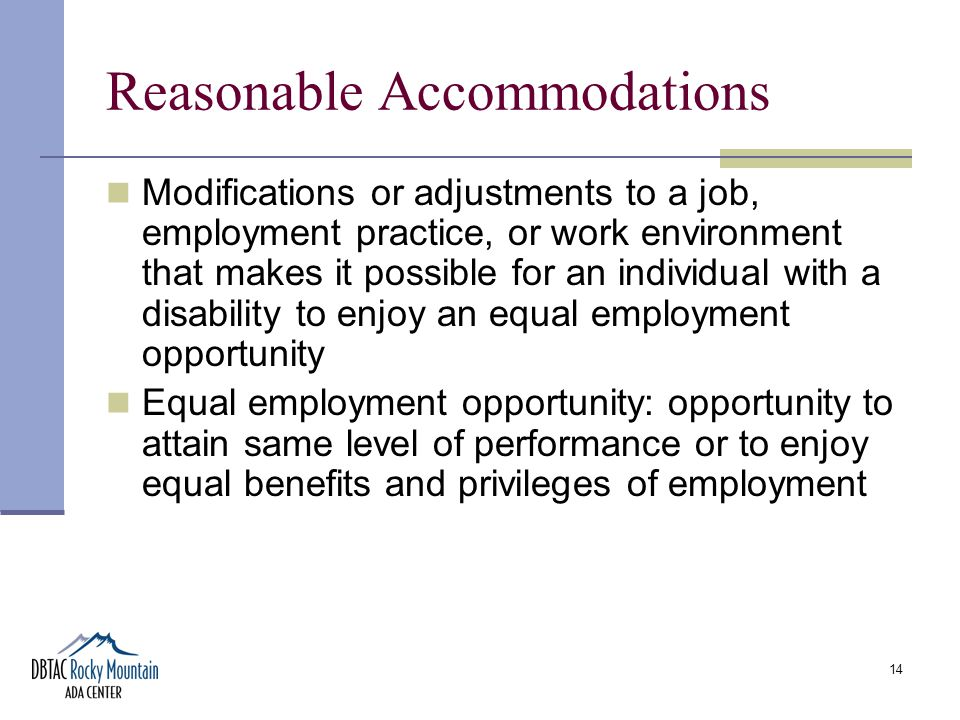 14 Reasonable Accommodations Modifications or adjustments to a job, employment practice, or work environment that makes it possible for an individual with a disability to enjoy an equal employment opportunity Equal employment opportunity: opportunity to attain same level of performance or to enjoy equal benefits and privileges of employment