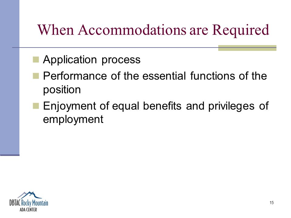 15 When Accommodations are Required Application process Performance of the essential functions of the position Enjoyment of equal benefits and privileges of employment