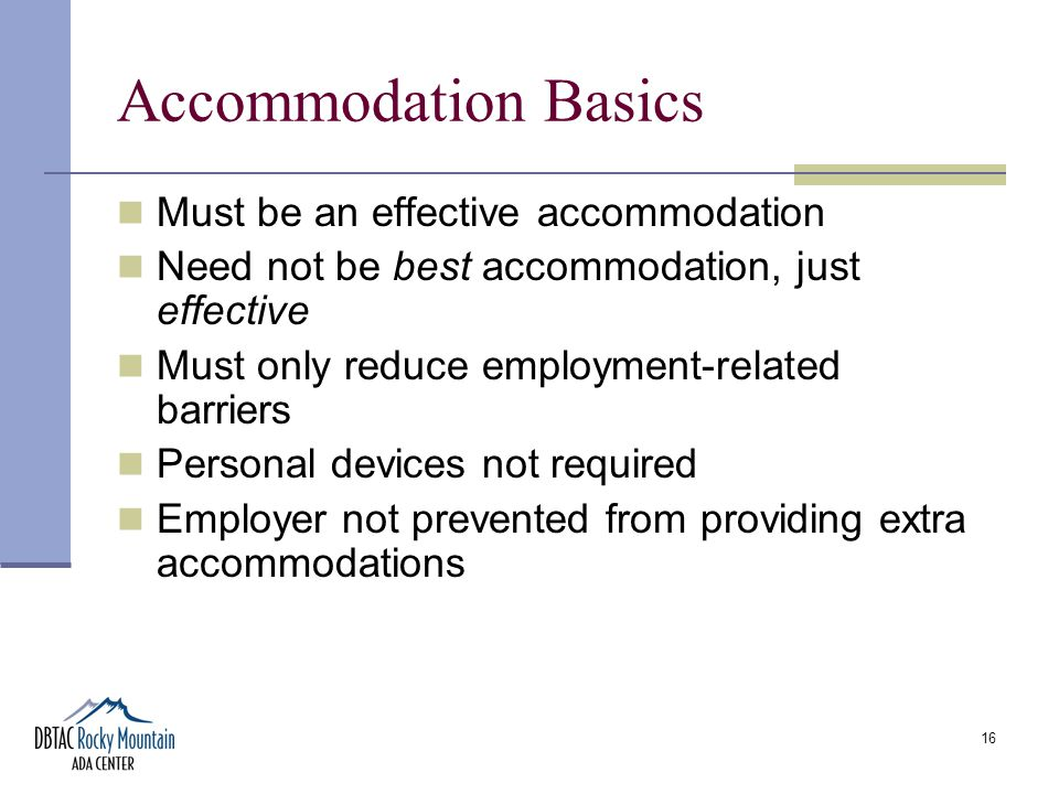 16 Accommodation Basics Must be an effective accommodation Need not be best accommodation, just effective Must only reduce employment-related barriers Personal devices not required Employer not prevented from providing extra accommodations