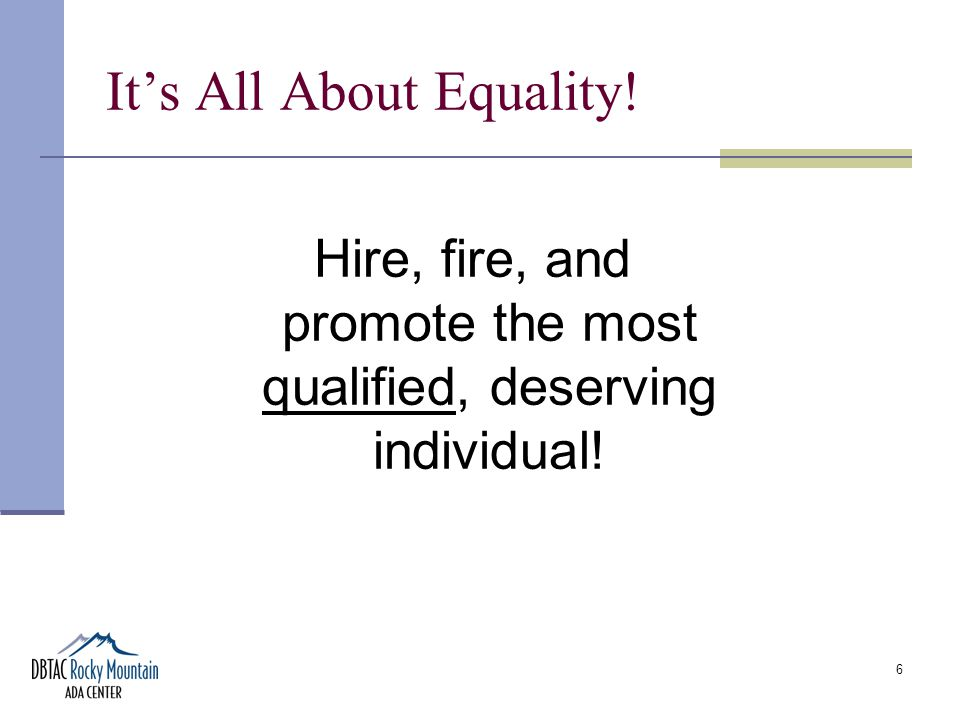 6 It's All About Equality! Hire, fire, and promote the most qualified, deserving individual!