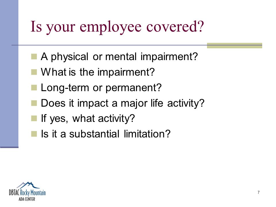 7 Is your employee covered. A physical or mental impairment.