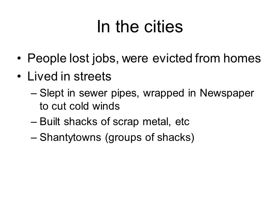 In the cities People lost jobs, were evicted from homes Lived in streets –Slept in sewer pipes, wrapped in Newspaper to cut cold winds –Built shacks o