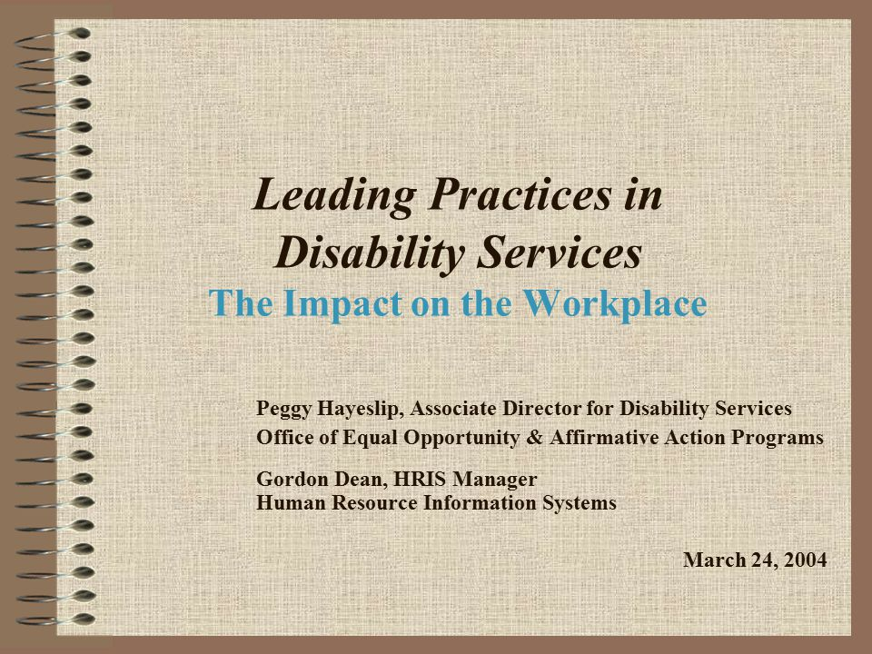 Leading Practices in Disability Services The Impact on the Workplace Peggy Hayeslip, Associate Director for Disability Services Office of Equal Opportunity & Affirmative Action Programs Gordon Dean, HRIS Manager Human Resource Information Systems March 24, 2004
