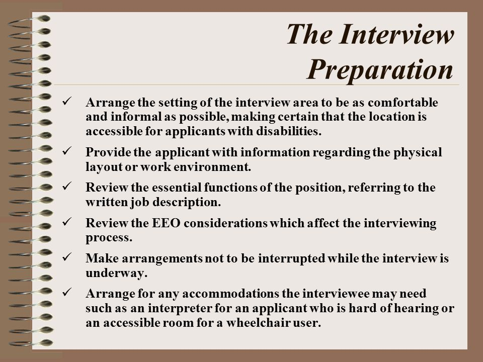 The Interview Preparation Arrange the setting of the interview area to be as comfortable and informal as possible, making certain that the location is accessible for applicants with disabilities.