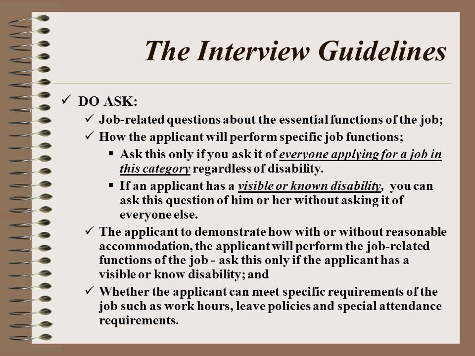 The Interview Guidelines DO ASK: Job-related questions about the essential functions of the job; How the applicant will perform specific job functions;  Ask this only if you ask it of everyone applying for a job in this category regardless of disability.