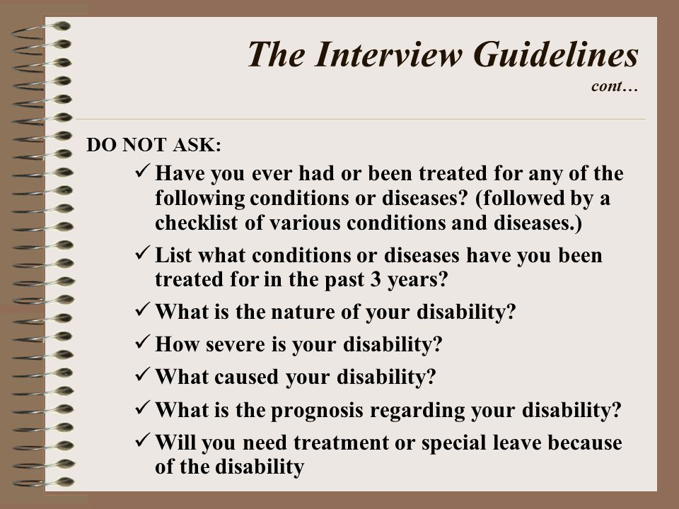 The Interview Guidelines cont… DO NOT ASK: Have you ever had or been treated for any of the following conditions or diseases.