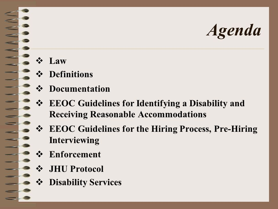 Agenda  Law  Definitions  Documentation  EEOC Guidelines for Identifying a Disability and Receiving Reasonable Accommodations  EEOC Guidelines for the Hiring Process, Pre-Hiring Interviewing  Enforcement  JHU Protocol  Disability Services