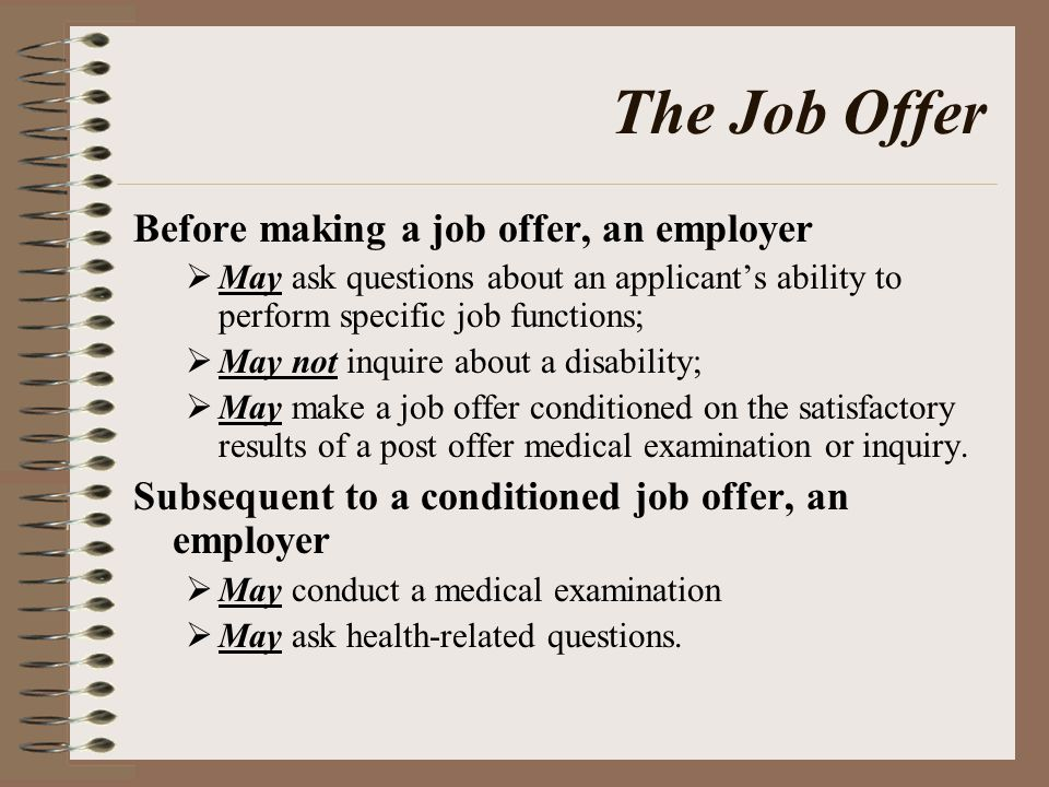 The Job Offer Before making a job offer, an employer  May ask questions about an applicant's ability to perform specific job functions;  May not inquire about a disability;  May make a job offer conditioned on the satisfactory results of a post offer medical examination or inquiry.
