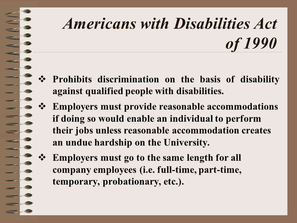 Americans with Disabilities Act of 1990  Prohibits discrimination on the basis of disability against qualified people with disabilities.