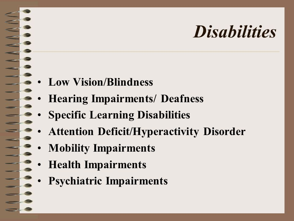 Disabilities Low Vision/Blindness Hearing Impairments/ Deafness Specific Learning Disabilities Attention Deficit/Hyperactivity Disorder Mobility Impairments Health Impairments Psychiatric Impairments